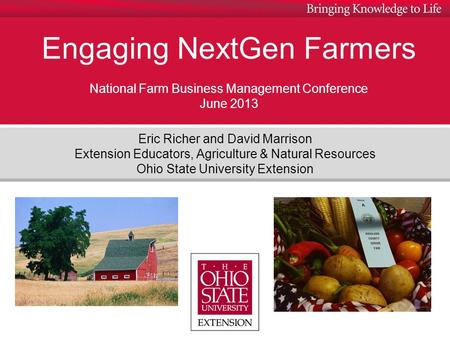 Engaging NextGen Farmers National Farm Business Management Conference June 2013 Eric Richer and David Marrison Extension Educators, Agriculture & Natural.