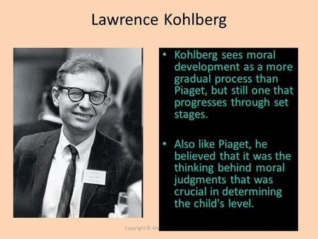 Copyright © Allyn & Bacon 2007 Lawrence Kohlberg Kohlberg sees moral development as a more gradual process than Piaget, but still one that progresses through.