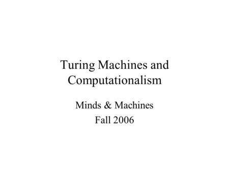 Turing <strong>Machines</strong> and Computationalism <strong>Minds</strong> & <strong>Machines</strong> Fall 2006.