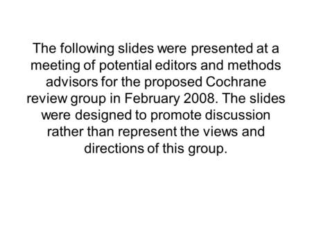 The following slides were presented at a meeting of potential editors and methods advisors for the proposed Cochrane review group in February 2008. The.