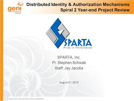 Sponsored by the National Science Foundation Distributed Identity & Authorization Mechanisms Spiral 2 Year-end Project Review SPARTA, Inc. PI: Stephen.