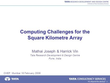 1 Computing Challenges for the Square Kilometre Array Mathai Joseph & Harrick Vin Tata Research Development & Design Centre Pune, India CHEP Mumbai 16.