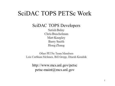 1 SciDAC TOPS PETSc Work  SciDAC TOPS Developers Satish Balay Chris Buschelman Matt Knepley Barry Smith.