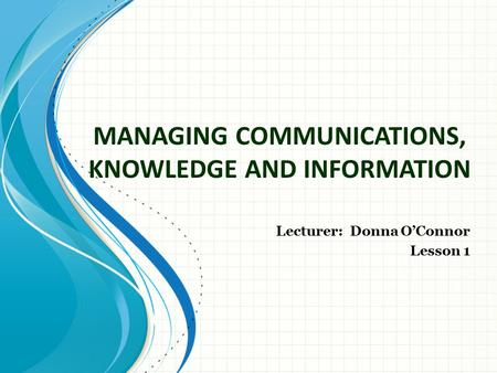 MANAGING COMMUNICATIONS, KNOWLEDGE AND INFORMATION Lecturer: Donna O'Connor Lesson 1.