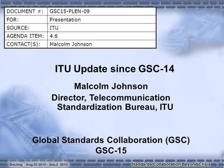 DOCUMENT #:GSC15-PLEN-09 FOR:Presentation SOURCE:ITU AGENDA ITEM:4.6 CONTACT(S):Malcolm Johnson ITU Update since GSC-14 Malcolm Johnson Director, Telecommunication.