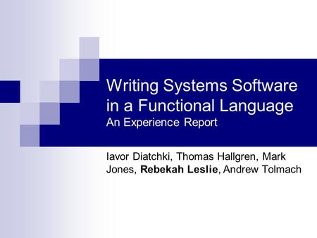 Writing Systems Software in a Functional Language An Experience Report Iavor Diatchki, Thomas Hallgren, Mark Jones, Rebekah Leslie, Andrew Tolmach.