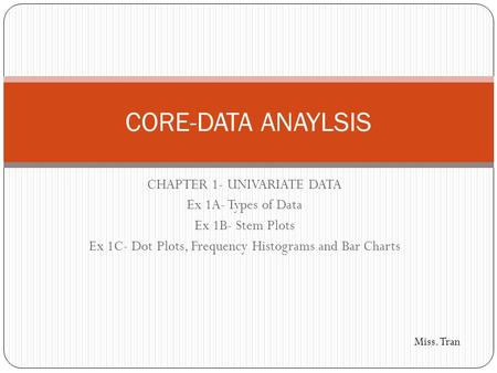 CHAPTER 1- UNIVARIATE DATA Ex 1A- Types of Data Ex 1B- Stem Plots Ex 1C- Dot Plots, Frequency Histograms and Bar Charts CORE-DATA ANAYLSIS Miss. Tran.