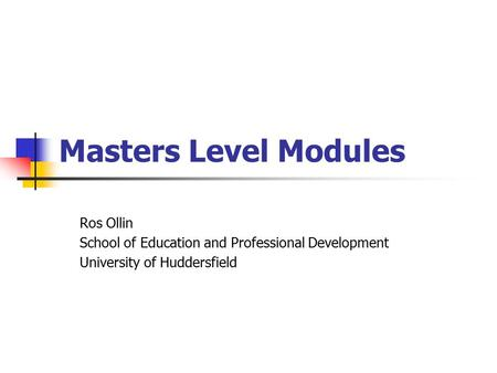 Masters Level Modules Ros Ollin School of Education and Professional Development University of Huddersfield.