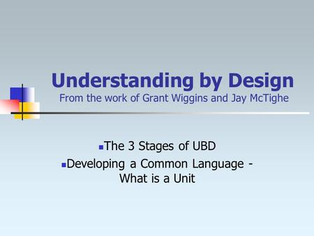 Understanding by Design From the work of Grant Wiggins and Jay McTighe The 3 Stages of UBD Developing a Common Language - What is a Unit.