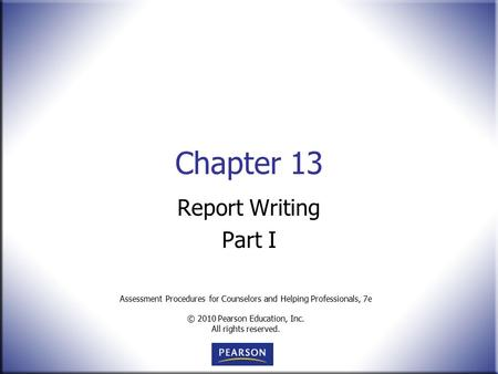 Assessment Procedures for Counselors and Helping Professionals, 7e © 2010 Pearson Education, Inc. All rights reserved. Chapter 13 Report Writing Part I.
