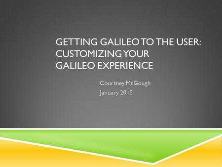 GETTING GALILEO TO THE USER: CUSTOMIZING YOUR GALILEO EXPERIENCE Courtney McGough January 2015.