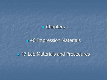 Chapters Chapters 46 Impression Materials 46 Impression Materials 47 Lab Materials and Procedures 47 Lab Materials and Procedures.