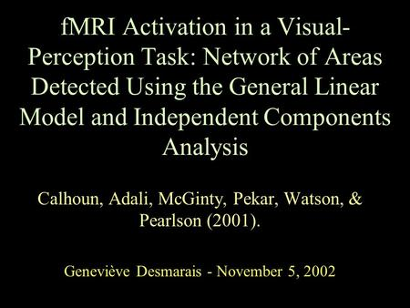 FMRI Activation in a Visual- Perception Task: Network of Areas Detected Using the General Linear Model and Independent Components Analysis Calhoun, Adali,