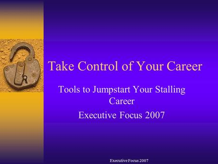 Executive Focus 2007 Take Control of Your Career Tools to Jumpstart Your Stalling Career Executive Focus 2007.