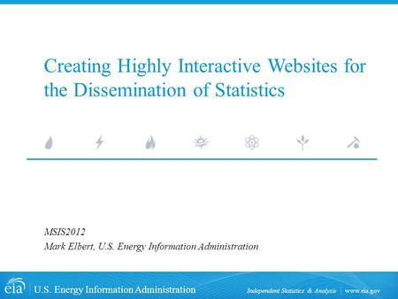Www.eia.gov U.S. Energy Information Administration Independent Statistics & Analysis Creating Highly Interactive Websites for the Dissemination of Statistics.