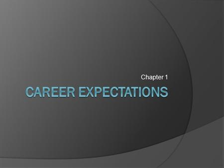 Chapter 1. Your Expectations  What do you expect from a career? Income? Reputation or fame? Creativity? Geographic location? Service to others? Title.
