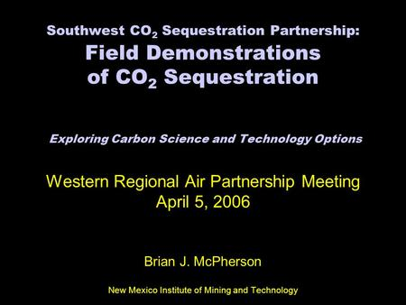 Southwest CO 2 Sequestration Partnership: Field Demonstrations of CO 2 Sequestration Exploring Carbon Science and Technology Options Western Regional Air.