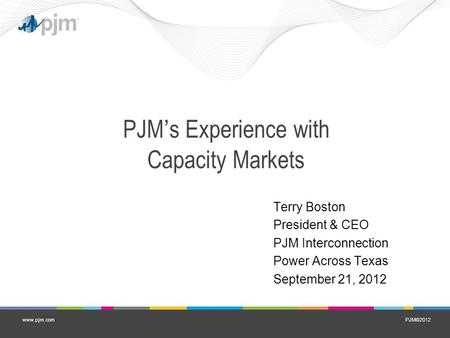PJM©2012www.pjm.com PJM's Experience with Capacity Markets Terry Boston President & CEO PJM Interconnection Power Across Texas September 21, 2012.