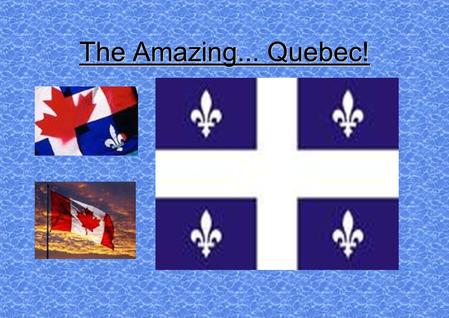 The Amazing... Quebec! Location Quebec is partly detached from Canada by Hudson Bay. It faces Europe and the heart of North America. The Canadian Shield.