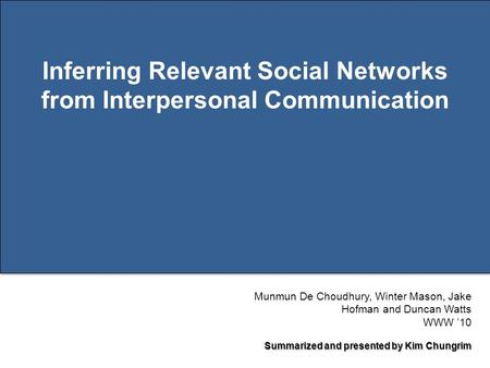 Page 1 Inferring Relevant Social Networks from Interpersonal Communication Munmun De Choudhury, Winter Mason, Jake Hofman and Duncan Watts WWW '10 Summarized.