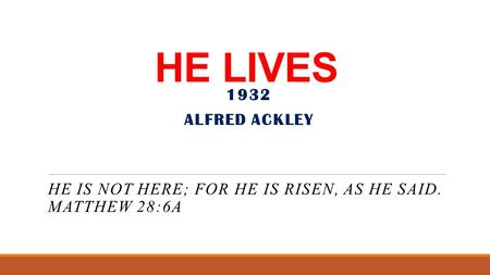 HE LIVES HE IS NOT HERE; FOR HE IS RISEN, AS HE SAID. MATTHEW 28:6A 1932 ALFRED ACKLEY.