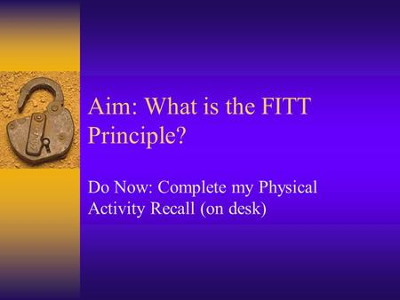 Aim: What is the FITT Principle? Do Now: Complete my Physical Activity Recall (on desk)
