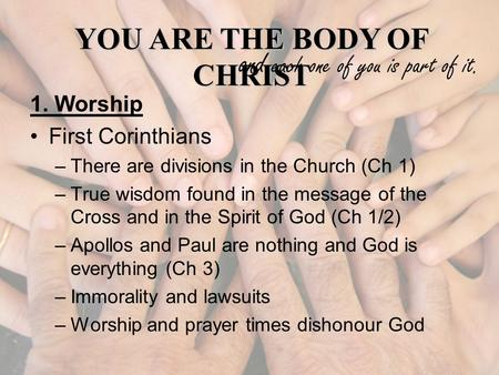 YOU ARE THE BODY OF CHRIST and each one of you is part of it. 1. Worship First Corinthians –There are divisions in the Church (Ch 1) –True wisdom found.