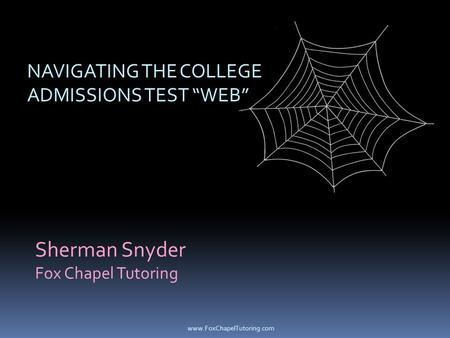 "Sherman Snyder Fox Chapel Tutoring NAVIGATING THE COLLEGE ADMISSIONS TEST ""WEB"" www.FoxChapelTutoring.com."