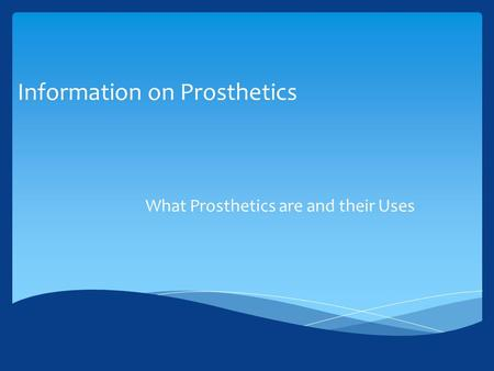 Information on Prosthetics What Prosthetics are and their Uses.