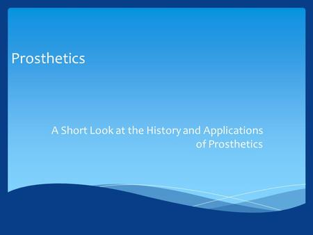 Prosthetics A Short Look at the History and Applications of Prosthetics.