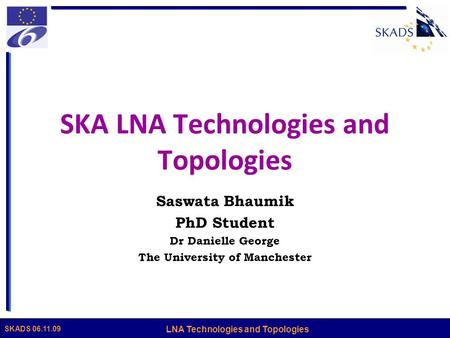 LNA Technologies and Topologies SKADS 06.11.09 SKA LNA Technologies and Topologies Saswata Bhaumik PhD Student Dr Danielle George The University of Manchester.