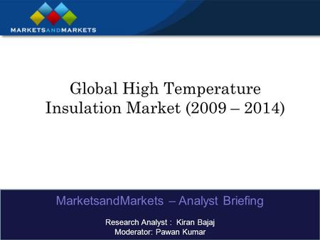Global High Temperature Insulation Market (2009 – 2014) MarketsandMarkets – Analyst Briefing Research Analyst : Kiran Bajaj Moderator: Pawan Kumar.