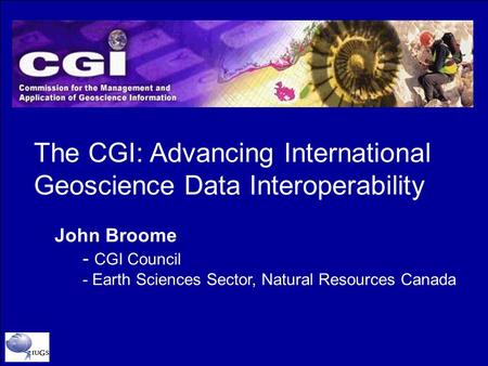 The CGI: Advancing International Geoscience Data Interoperability John Broome - CGI Council - Earth Sciences Sector, Natural Resources Canada.