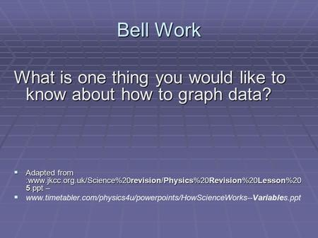 Bell Work What is one thing you would like to know about how to graph data?  Adapted from :www.jkcc.org.uk/Science%20revision/Physics%20Revision%20Lesson%20.