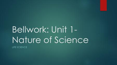 Bellwork: Unit 1- Nature of Science LIFE SCIENCE.