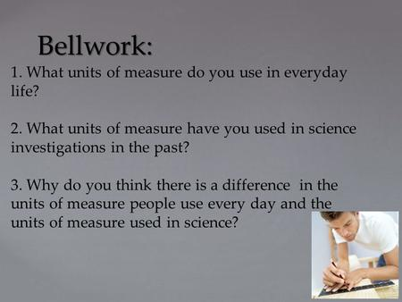 Bellwork: 1. What units of measure do you use in everyday life? 2. What units of measure have you used in science investigations in the past? 3. Why do.