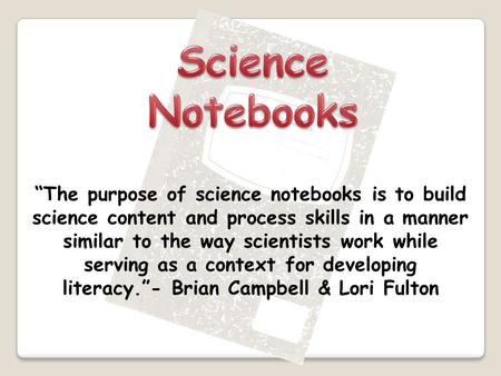 """The purpose of science notebooks is to build science content and process skills in a manner similar to the way scientists work while serving as a context."