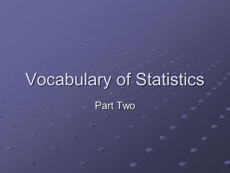 Vocabulary of Statistics Part Two. Variable classifications Qualitative variables: can be placed into distinct categories, according to some characteristic.