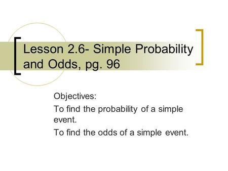 Lesson 2.6- Simple Probability and Odds, pg. 96 Objectives: To find the probability of a simple event. To find the odds of a simple event.