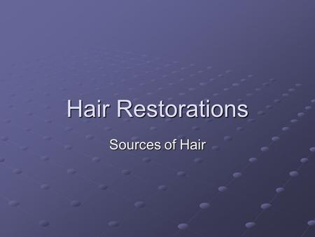 Hair Restorations Sources of Hair. Methods of Attachment 1) wax attachment 2) tissue adhesive (cement) 3) suturing 4) needle embedding 5) melted wax.