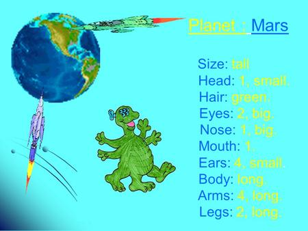 Planet : Mars Size: tall Head: 1, small. Hair: green. Eyes: 2, big. Nose: 1, big. Mouth: 1. Ears: 4, small. Body: long. Arms: 4, long. Legs: 2, long.