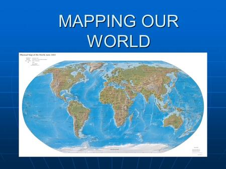 MAPPING OUR WORLD. MAPPING Cartography- Cartography- science of map makingscience of map making.