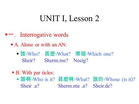 UNIT I, Lesson 2  A. Alone or with an AN:  誰﹖ Who? 甚麼﹖ What? 哪個﹖ Which one? Sheir?Sherm.me? Neeig?  一. Interrogative words  誰啊﹖ Who is it? 甚麼啊﹖ What?
