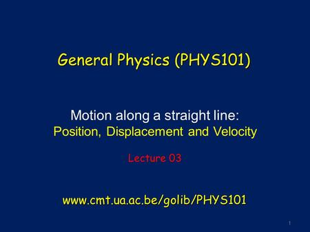 1 Motion along a straight line: Position, Displacement and Velocity Lecture 03 General Physics (PHYS101) www.cmt.ua.ac.be/golib/PHYS101.
