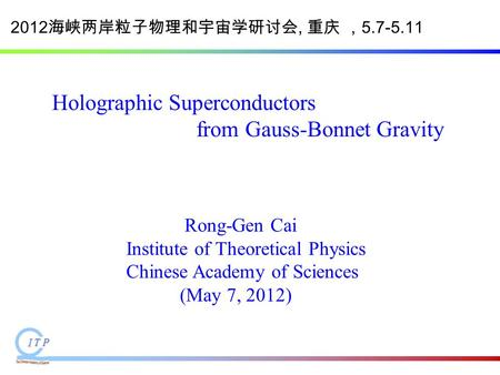 Holographic Superconductors from Gauss-Bonnet Gravity Rong-Gen Cai Institute of Theoretical Physics Chinese Academy of Sciences (May 7, 2012) 2012 海峡两岸粒子物理和宇宙学研讨会,