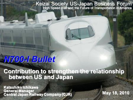 1 N700-I Bullet Contribution to strengthen the relationship between US and Japan Katsuhiko Ichikawa General Manager Central Japan Railway Company (CJR)