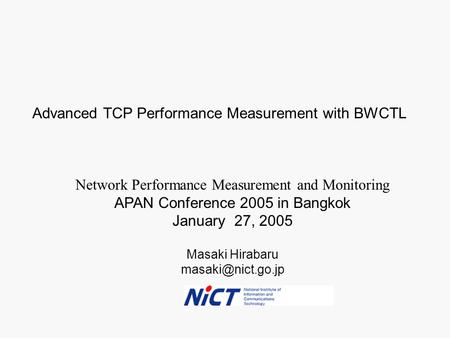 Masaki Hirabaru Network Performance Measurement and Monitoring APAN Conference 2005 in Bangkok January 27, 2005 Advanced TCP Performance.