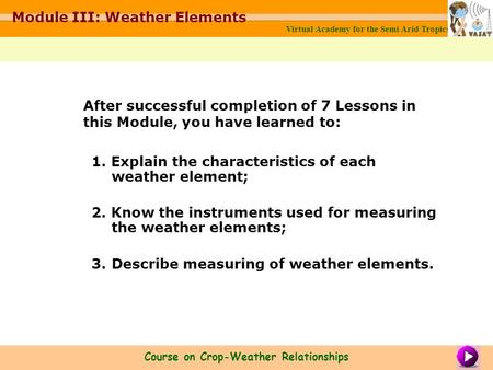 1. Explain the characteristics of each weather element; 2. Know the instruments used for measuring the weather elements; 3. Describe measuring of weather.