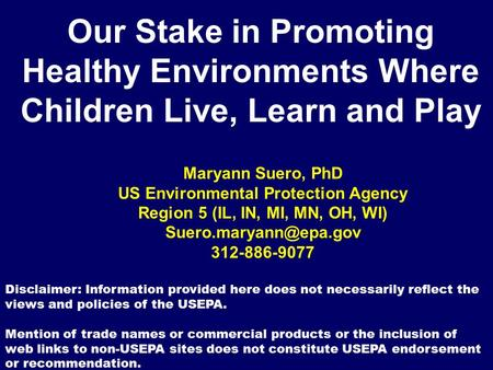 Our Stake in Promoting Healthy Environments Where Children Live, Learn and Play Maryann Suero, PhD US Environmental Protection Agency Region 5 (IL, IN,