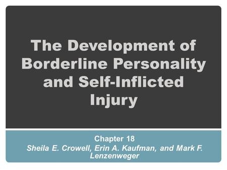 The Development of Borderline Personality and Self-Inflicted Injury Chapter 18 Sheila E. Crowell, Erin A. Kaufman, and Mark F. Lenzenweger.
